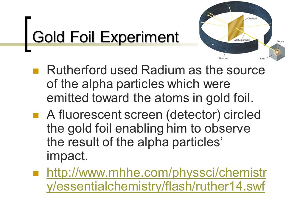 Gold Foil Experiment Rutherford used Radium as the source of the alpha particles which were emitted toward the atoms in gold foil.