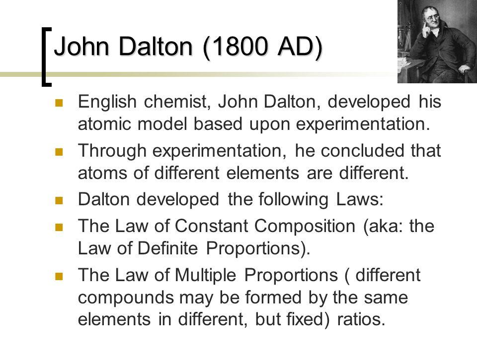 John Dalton (1800 AD) English chemist, John Dalton, developed his atomic model based upon experimentation.