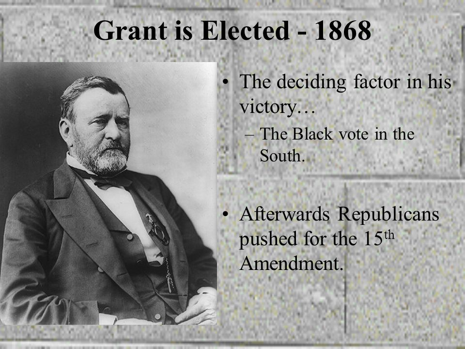 Grant is Elected - 1868 The deciding factor in his victory…