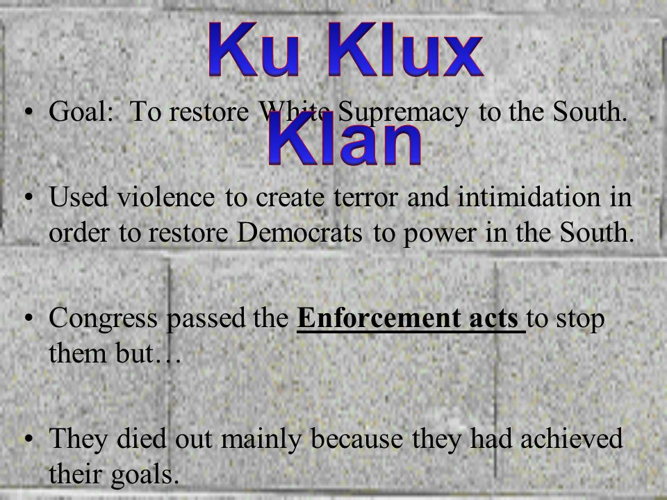 Ku Klux Klan Goal: To restore White Supremacy to the South.