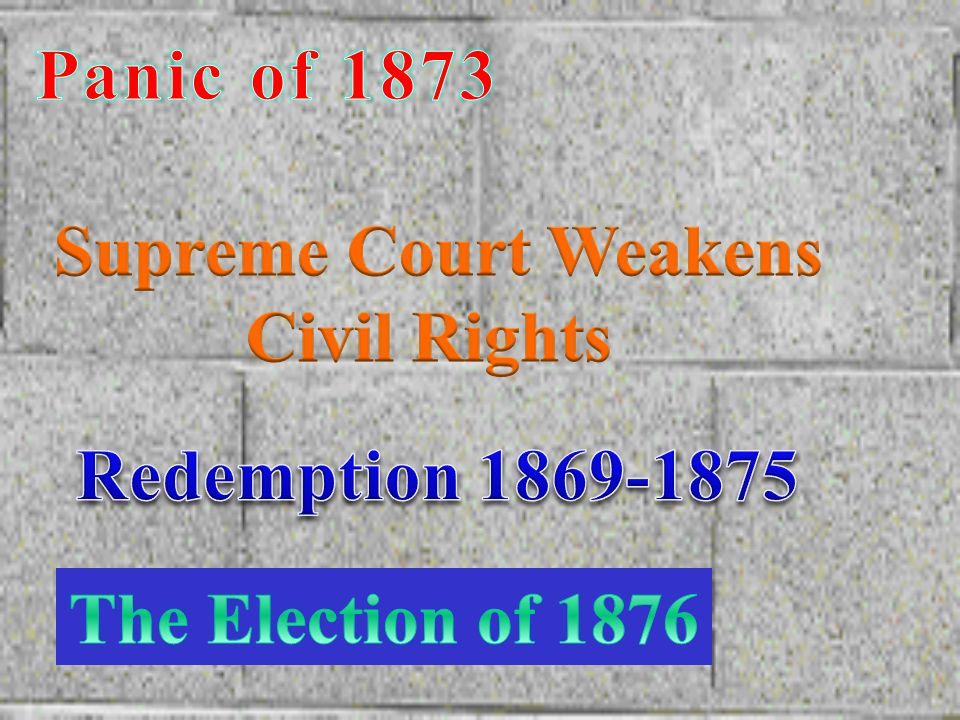 Panic of 1873 Supreme Court Weakens Civil Rights Redemption 1869-1875 The Election of 1876