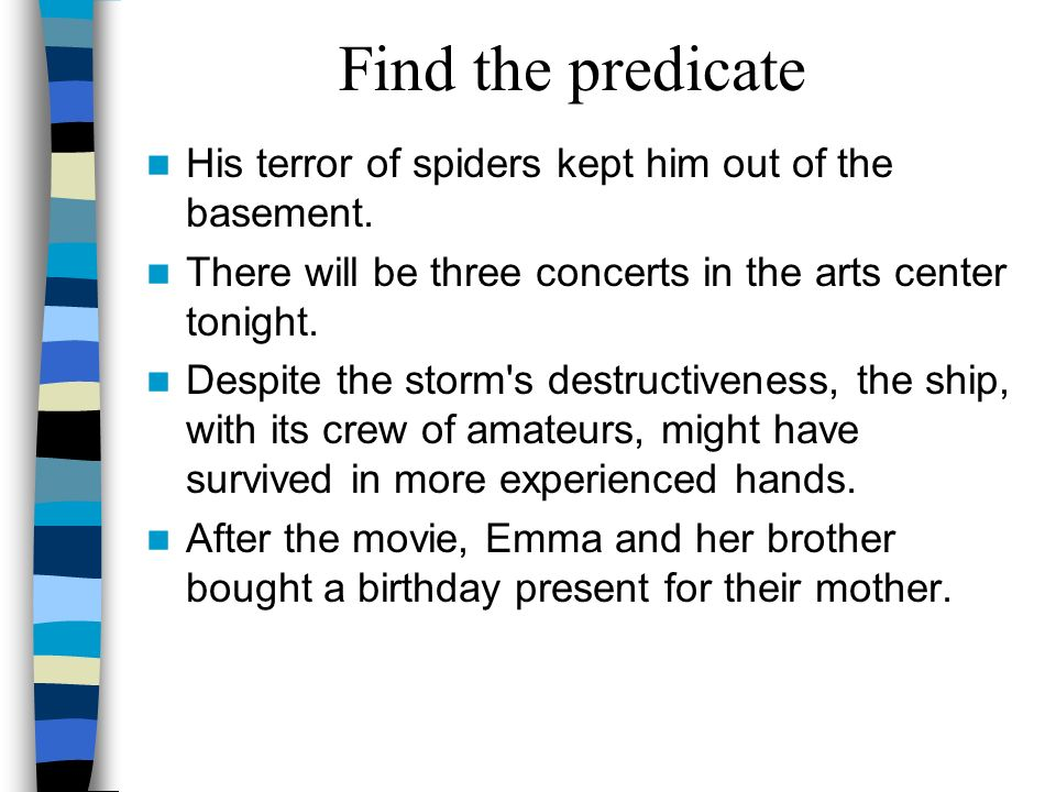 Find the predicate His terror of spiders kept him out of the basement.