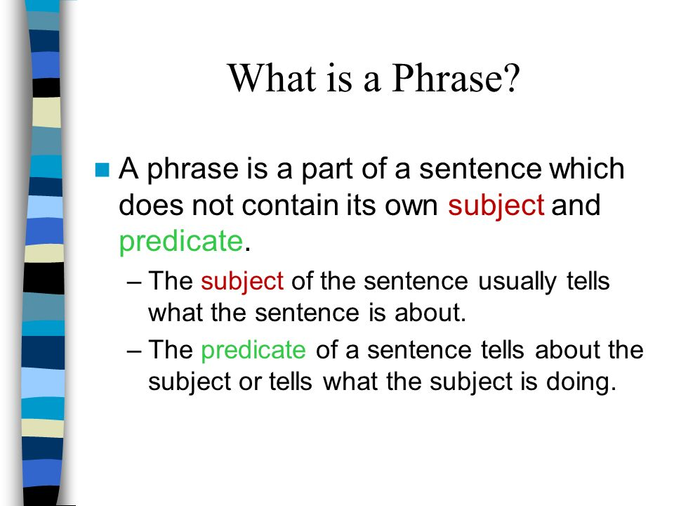 What is a Phrase A phrase is a part of a sentence which does not contain its own subject and predicate.