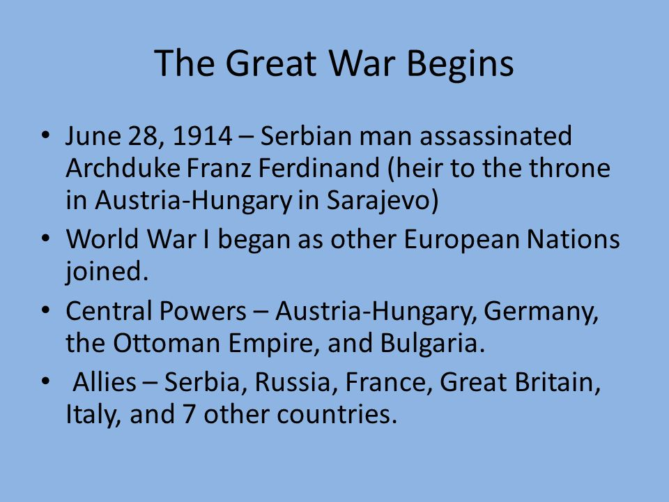 The Great War Begins June 28, 1914 – Serbian man assassinated Archduke Franz Ferdinand (heir to the throne in Austria-Hungary in Sarajevo)