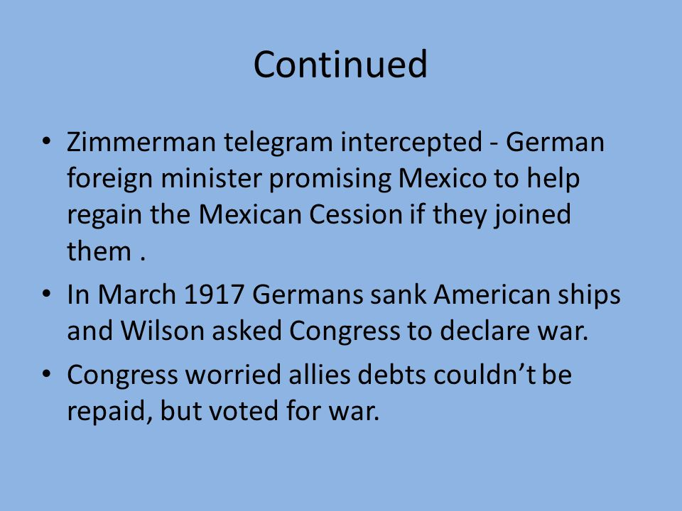 Continued Zimmerman telegram intercepted - German foreign minister promising Mexico to help regain the Mexican Cession if they joined them .