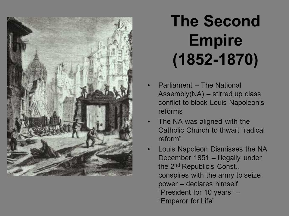 The Second Empire (1852-1870) Parliament – The National Assembly(NA) – stirred up class conflict to block Louis Napoleon's reforms.