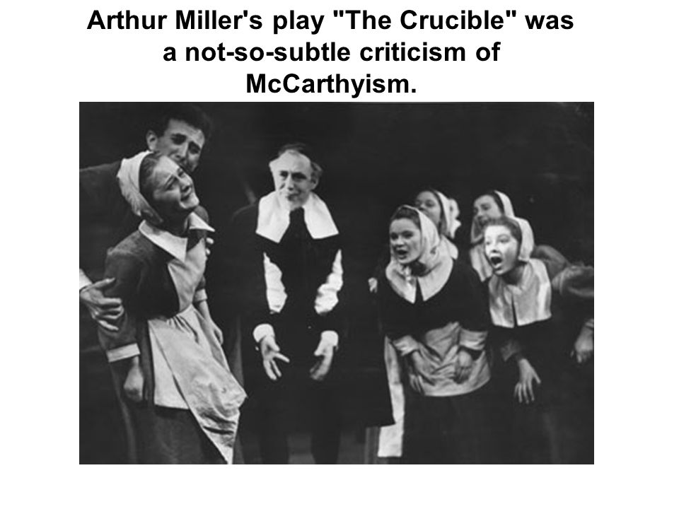 Arthur Miller s play The Crucible was a not-so-subtle criticism of McCarthyism.