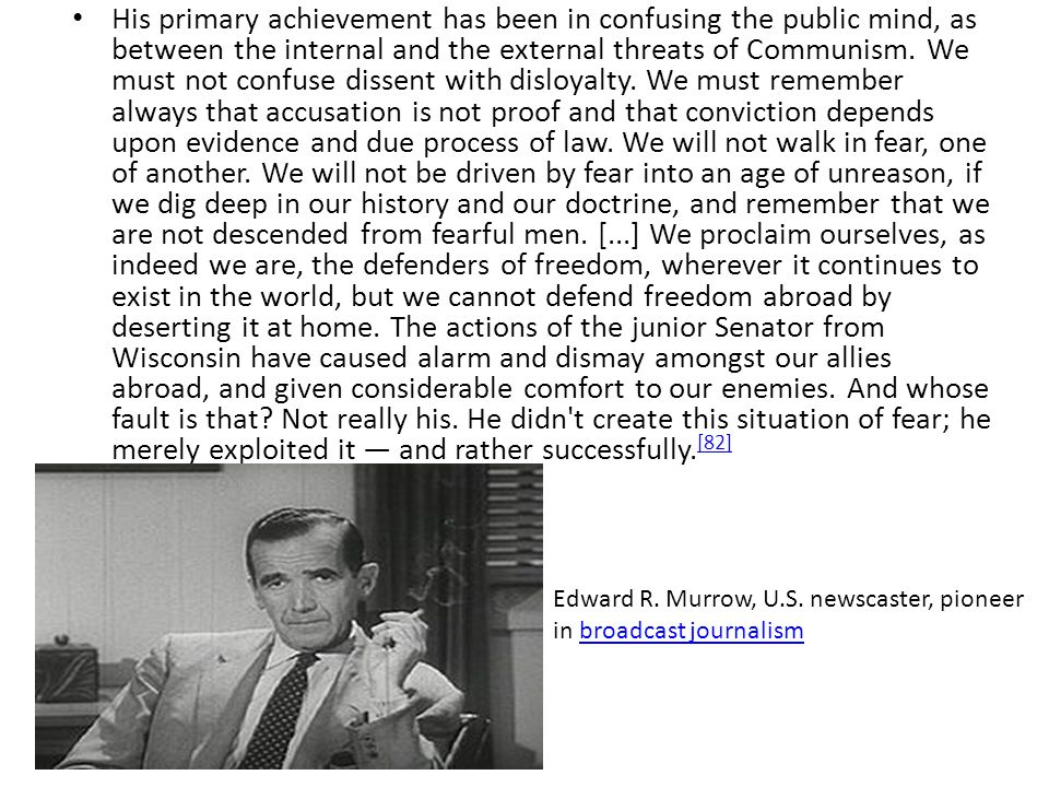 His primary achievement has been in confusing the public mind, as between the internal and the external threats of Communism. We must not confuse dissent with disloyalty. We must remember always that accusation is not proof and that conviction depends upon evidence and due process of law. We will not walk in fear, one of another. We will not be driven by fear into an age of unreason, if we dig deep in our history and our doctrine, and remember that we are not descended from fearful men. [...] We proclaim ourselves, as indeed we are, the defenders of freedom, wherever it continues to exist in the world, but we cannot defend freedom abroad by deserting it at home. The actions of the junior Senator from Wisconsin have caused alarm and dismay amongst our allies abroad, and given considerable comfort to our enemies. And whose fault is that Not really his. He didn t create this situation of fear; he merely exploited it — and rather successfully.[82]
