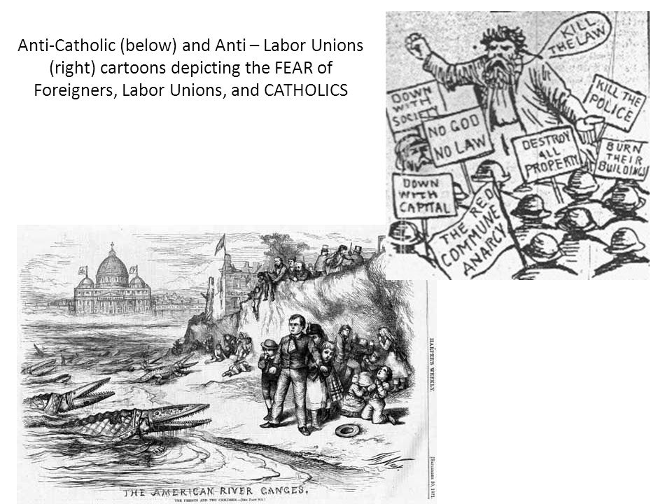 Anti-Catholic (below) and Anti – Labor Unions (right) cartoons depicting the FEAR of Foreigners, Labor Unions, and CATHOLICS