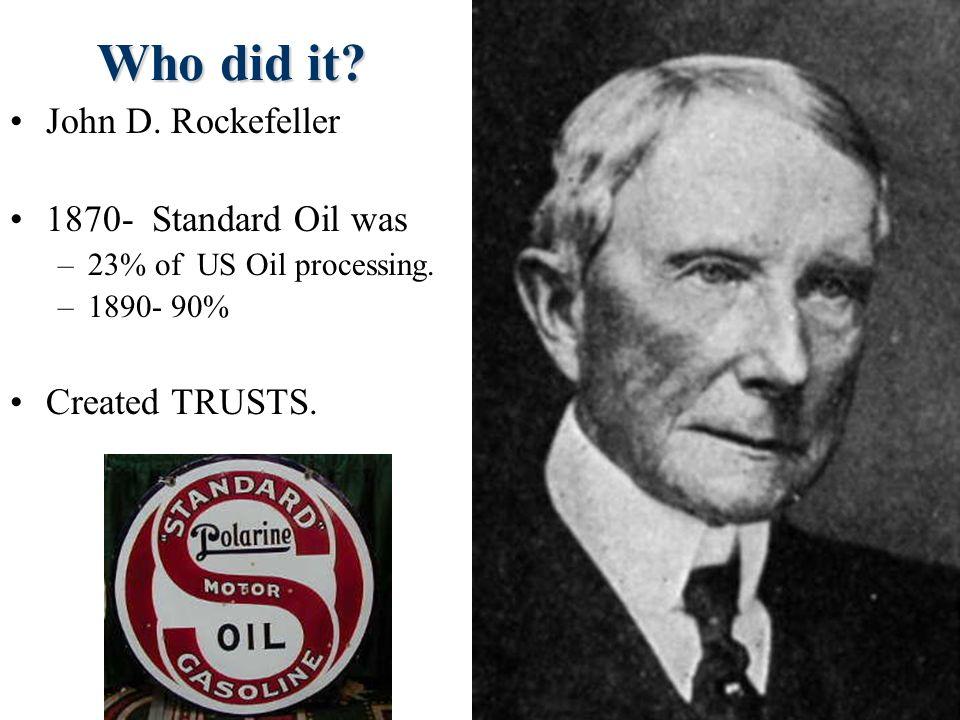 Who did it John D. Rockefeller 1870- Standard Oil was Created TRUSTS.