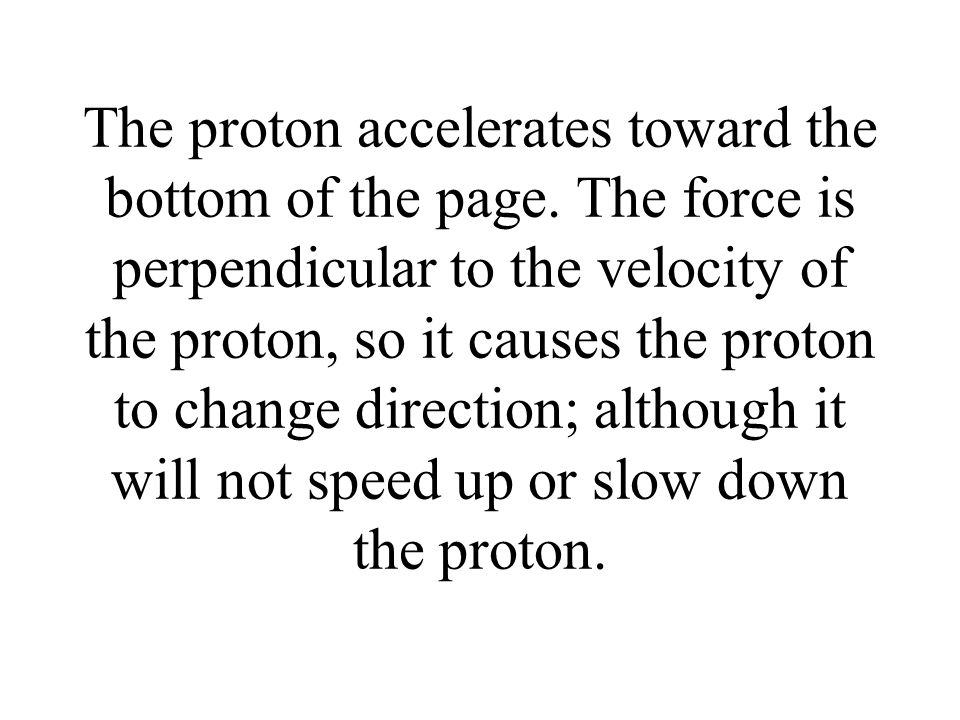 The proton accelerates toward the bottom of the page