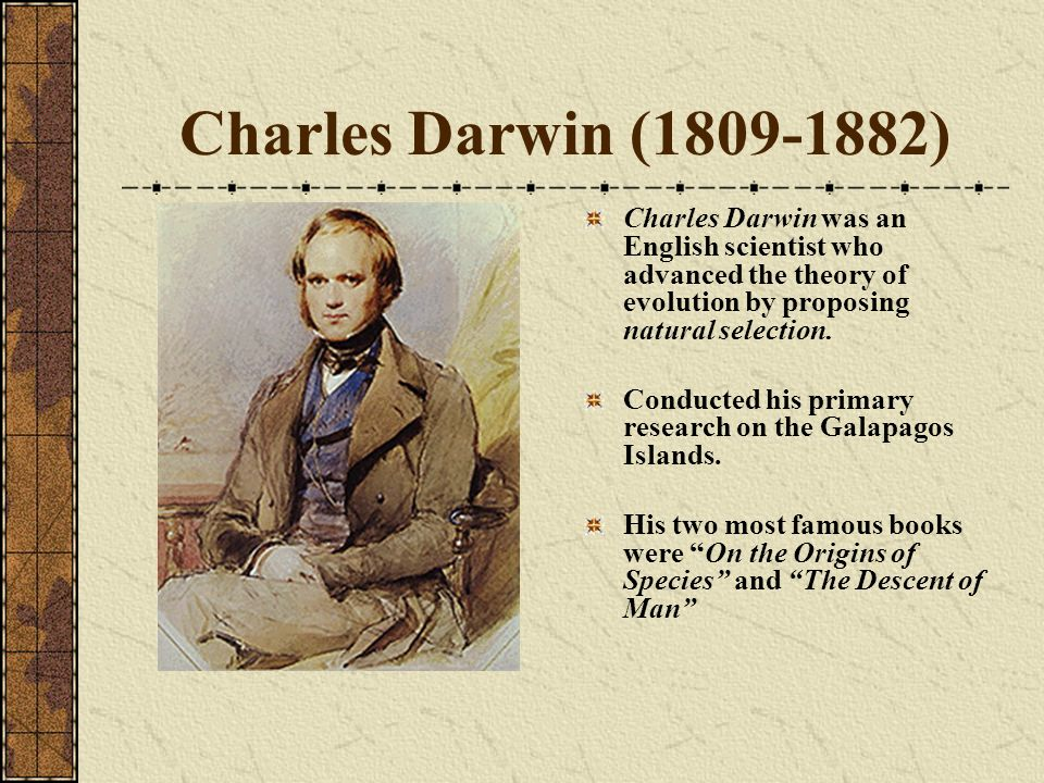 Charles Darwin (1809-1882) Charles Darwin was an English scientist who advanced the theory of evolution by proposing natural selection.