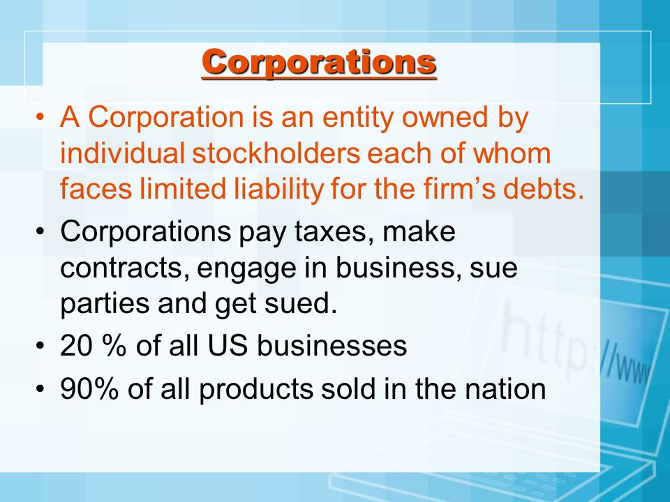 CorporationsA Corporation is an entity owned by individual stockholders each of whom faces limited liability for the firm's debts.