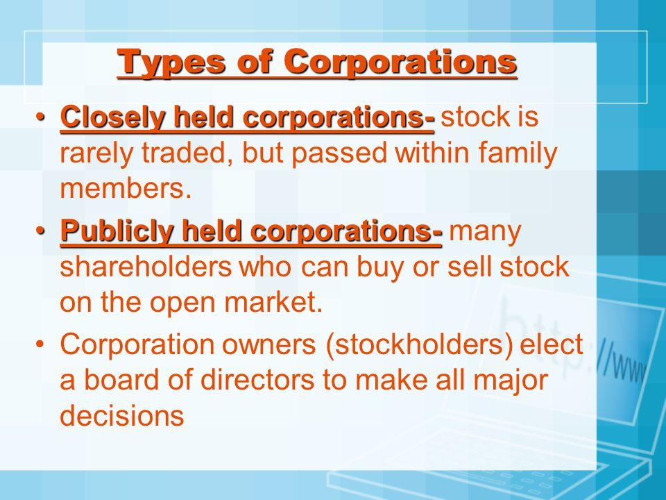 Types of Corporations Closely held corporations- stock is rarely traded, but passed within family members.
