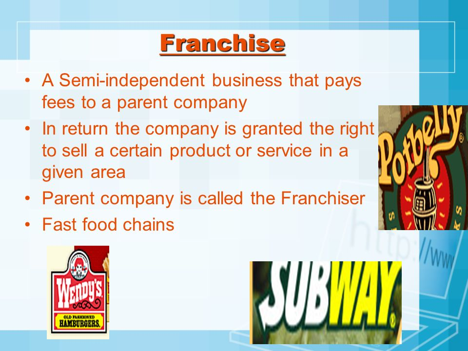 FranchiseA Semi-independent business that pays fees to a parent company.