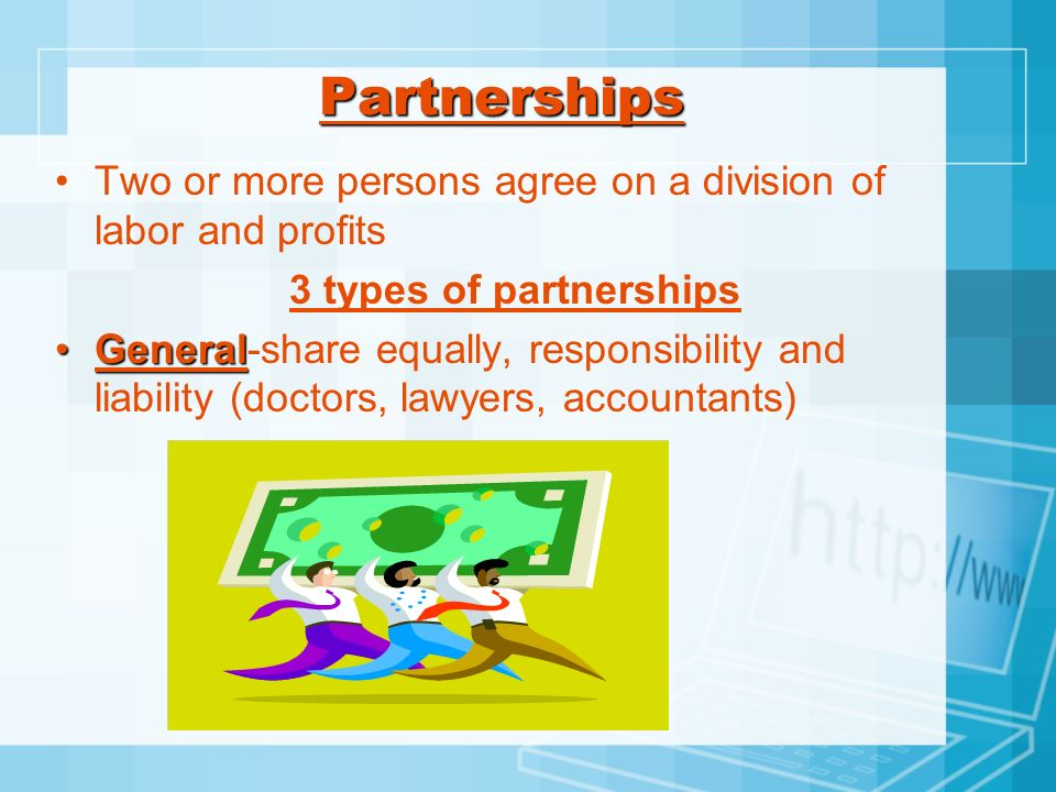 Partnerships Two or more persons agree on a division of labor and profits. 3 types of partnerships.