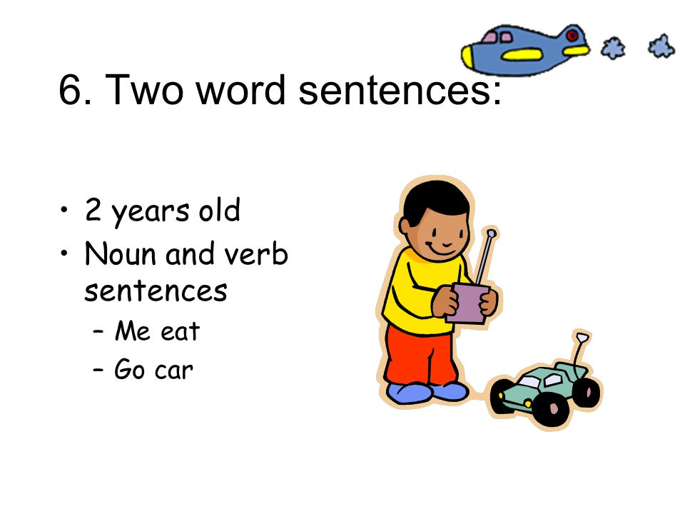 6. Two word sentences: 2 years old Noun and verb sentences Me eat