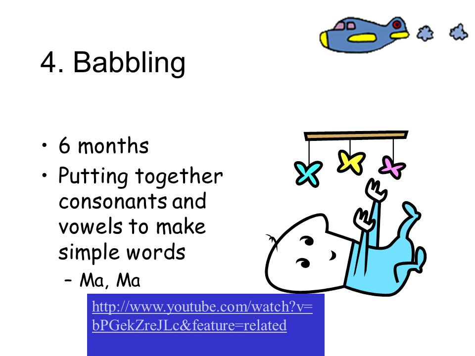 4. Babbling 6 months. Putting together consonants and vowels to make simple words. Ma, Ma.