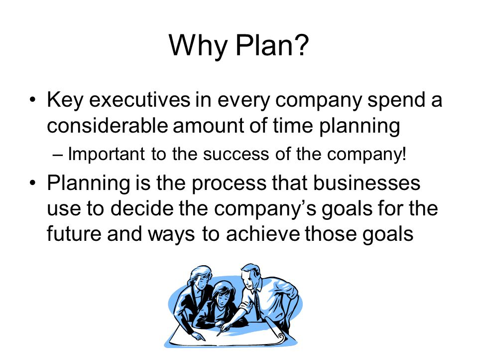 Why Plan Key executives in every company spend a considerable amount of time planning. Important to the success of the company!