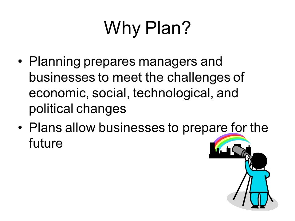 Why Plan Planning prepares managers and businesses to meet the challenges of economic, social, technological, and political changes.