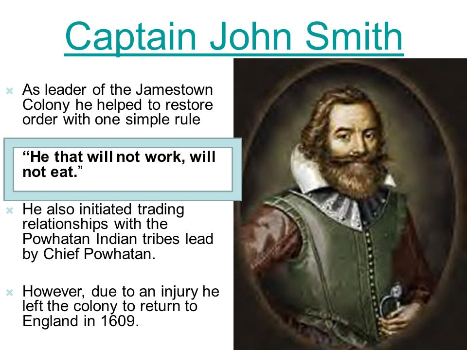 Captain John Smith As leader of the Jamestown Colony he helped to restore order with one simple rule.