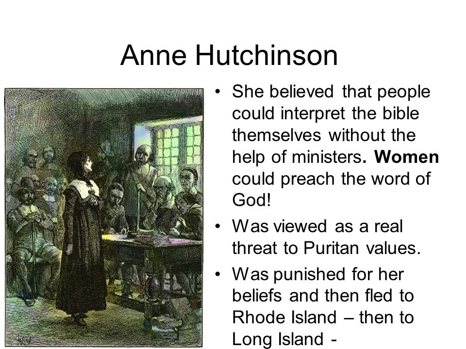 Anne Hutchinson She believed that people could interpret the bible themselves without the help of ministers. Women could preach the word of God!