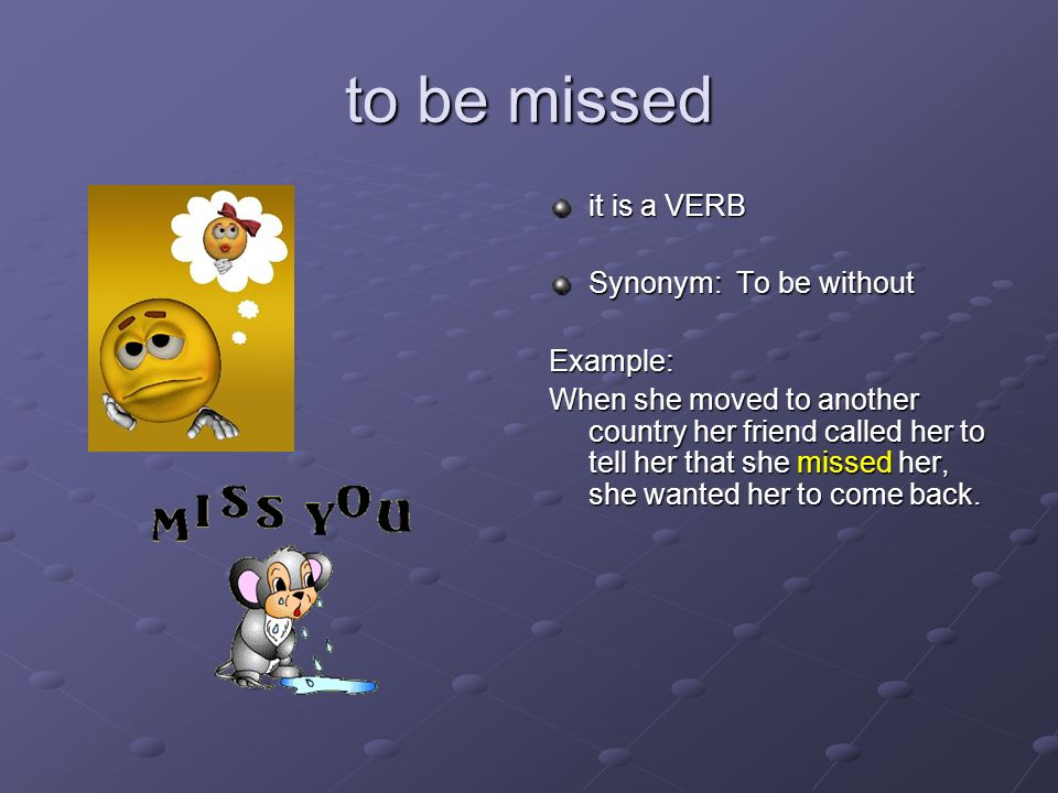 to be missed it is a VERB Synonym: To be without Example: