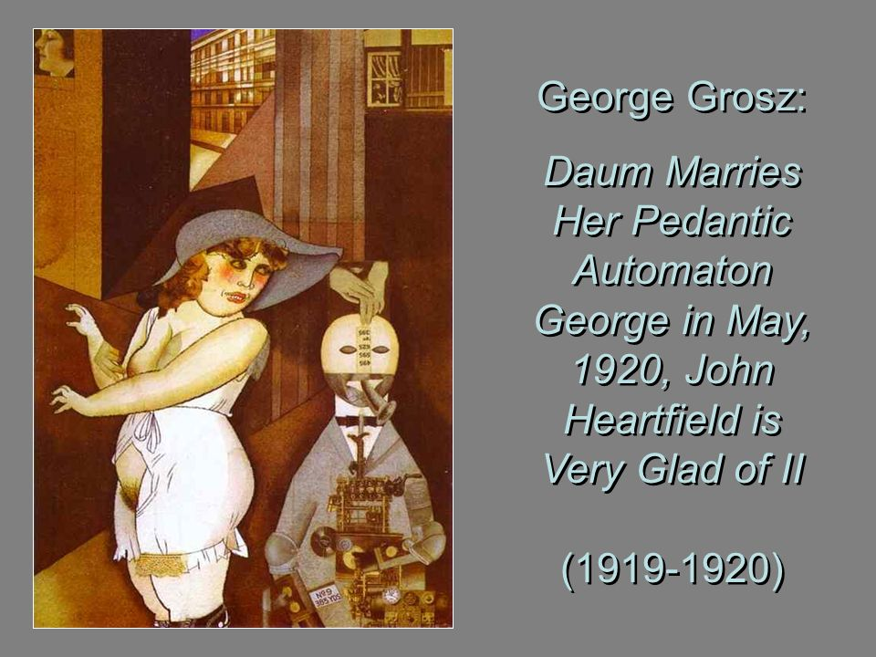George Grosz: Daum Marries Her Pedantic Automaton George in May, 1920, John Heartfield is Very Glad of II ( )