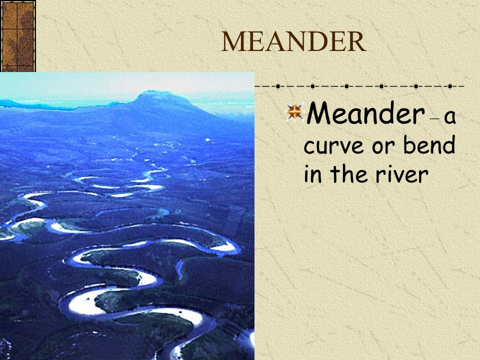 MEANDER Meander – a curve or bend in the river