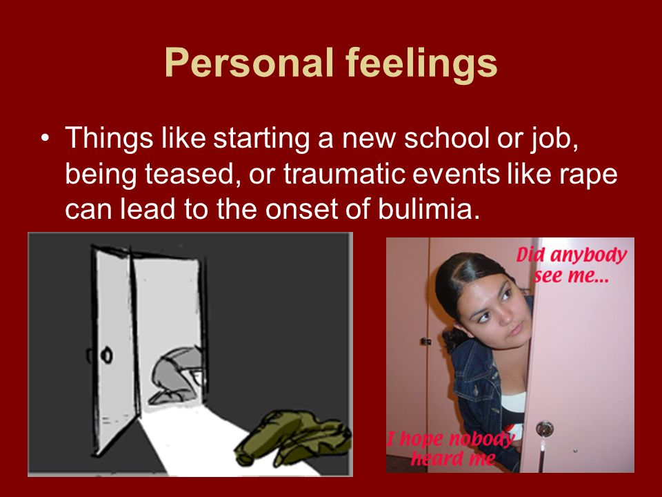 Personal feelingsThings like starting a new school or job, being teased, or traumatic events like rape can lead to the onset of bulimia.