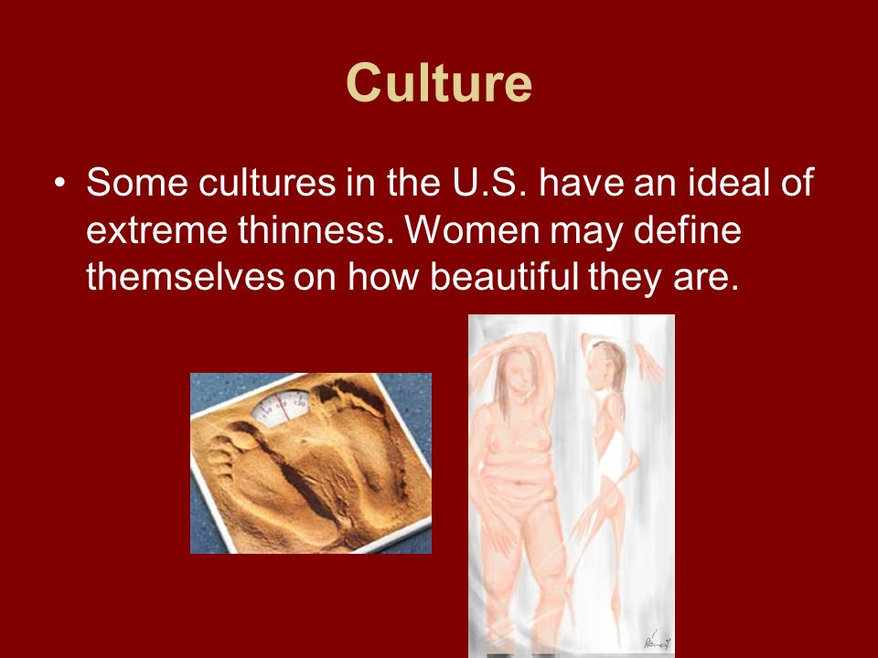 Culture Some cultures in the U.S. have an ideal of extreme thinness.