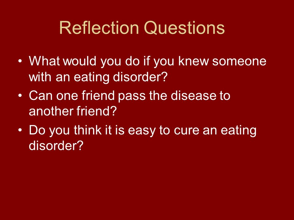 Reflection Questions What would you do if you knew someone with an eating disorder Can one friend pass the disease to another friend
