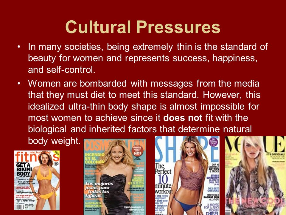 Cultural PressuresIn many societies, being extremely thin is the standard of beauty for women and represents success, happiness, and self-control.