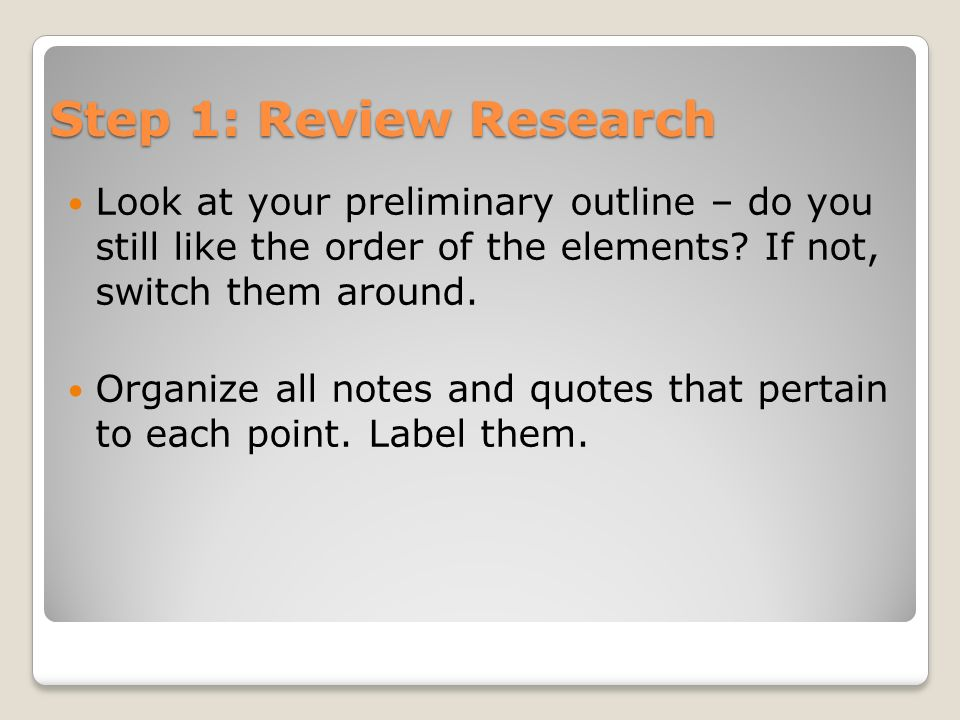 Step 1: Review Research Look at your preliminary outline – do you still like the order of the elements If not, switch them around.