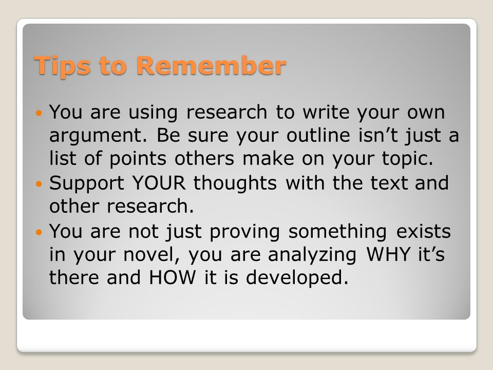 Tips to Remember You are using research to write your own argument. Be sure your outline isn't just a list of points others make on your topic.
