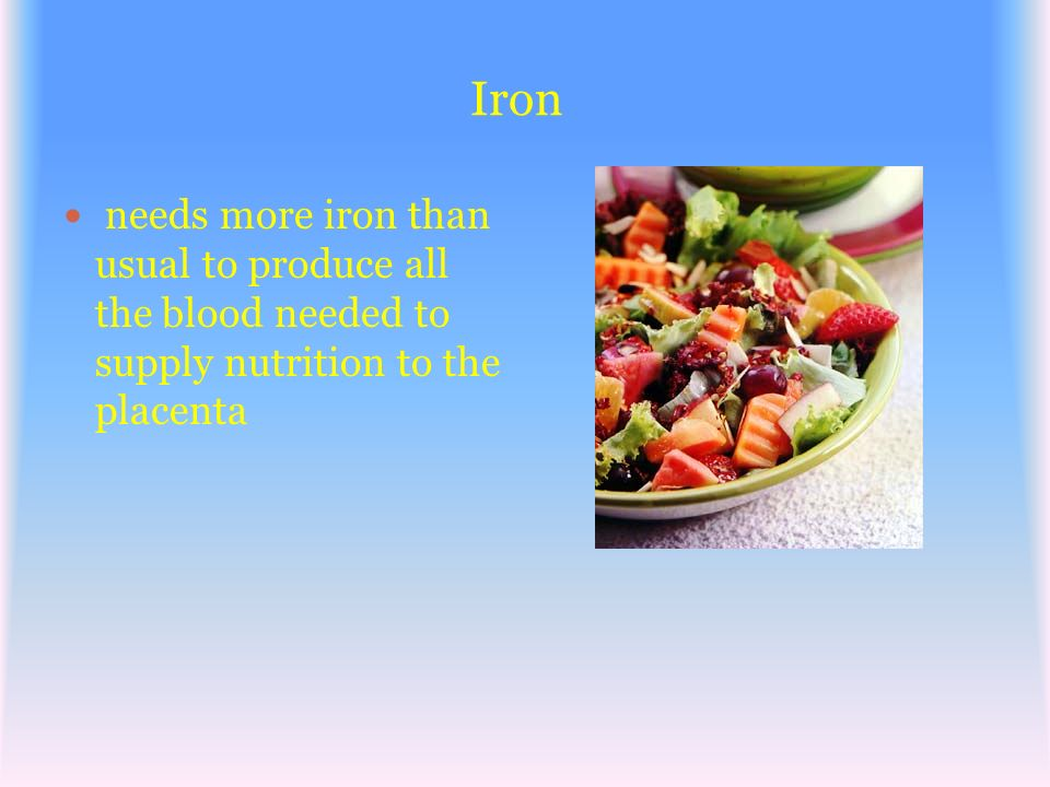 Iron needs more iron than usual to produce all the blood needed to supply nutrition to the placenta