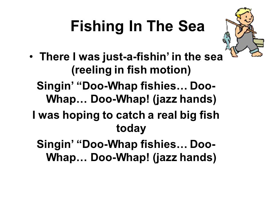 Fishing In The Sea There I was just-a-fishin' in the sea (reeling in fish motion) Singin' Doo-Whap fishies… Doo-Whap… Doo-Whap! (jazz hands)