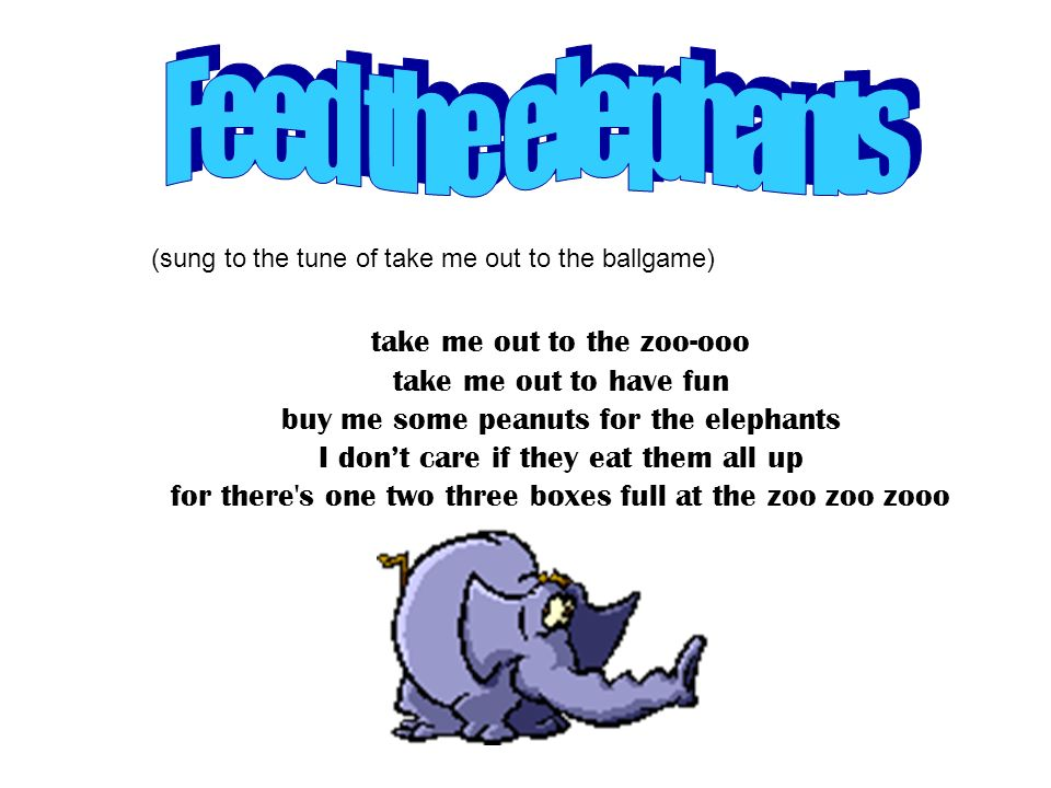 Feed the elephants take me out to the zoo-ooo take me out to have fun