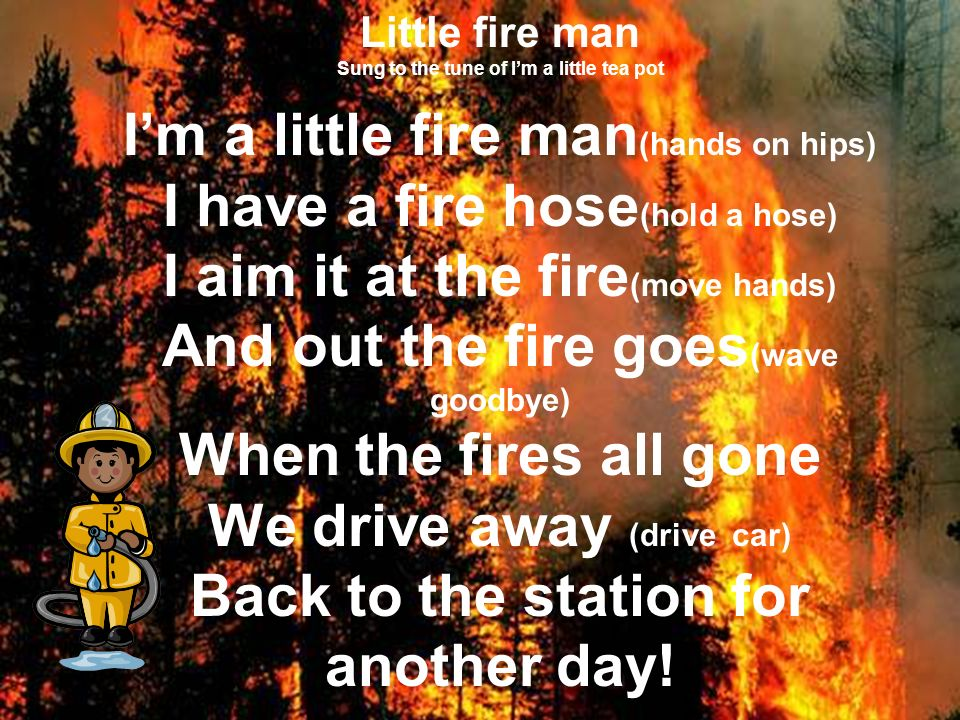 Little fire man Sung to the tune of I'm a little tea pot I'm a little fire man(hands on hips) I have a fire hose(hold a hose) I aim it at the fire(move hands) And out the fire goes(wave goodbye) When the fires all gone We drive away (drive car) Back to the station for another day!