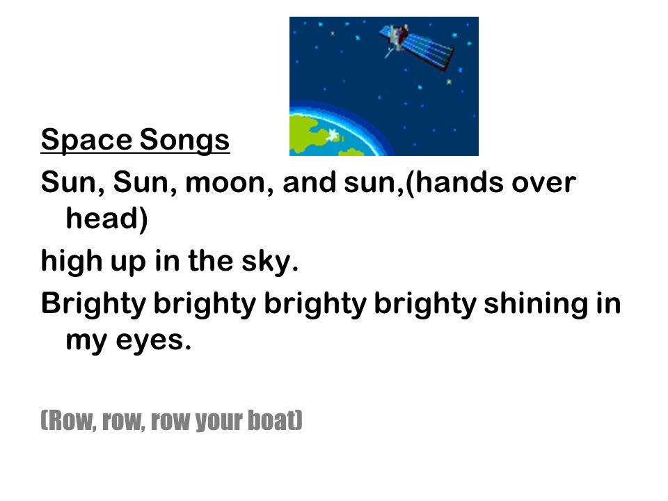 Sun, Sun, moon, and sun,(hands over head) high up in the sky.