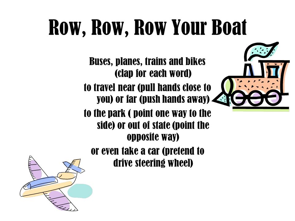 Row, Row, Row Your Boat Buses, planes, trains and bikes (clap for each word) to travel near (pull hands close to you) or far (push hands away)