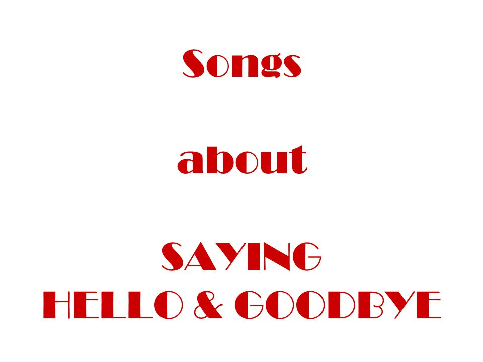 Songs about SAYING HELLO & GOODBYE