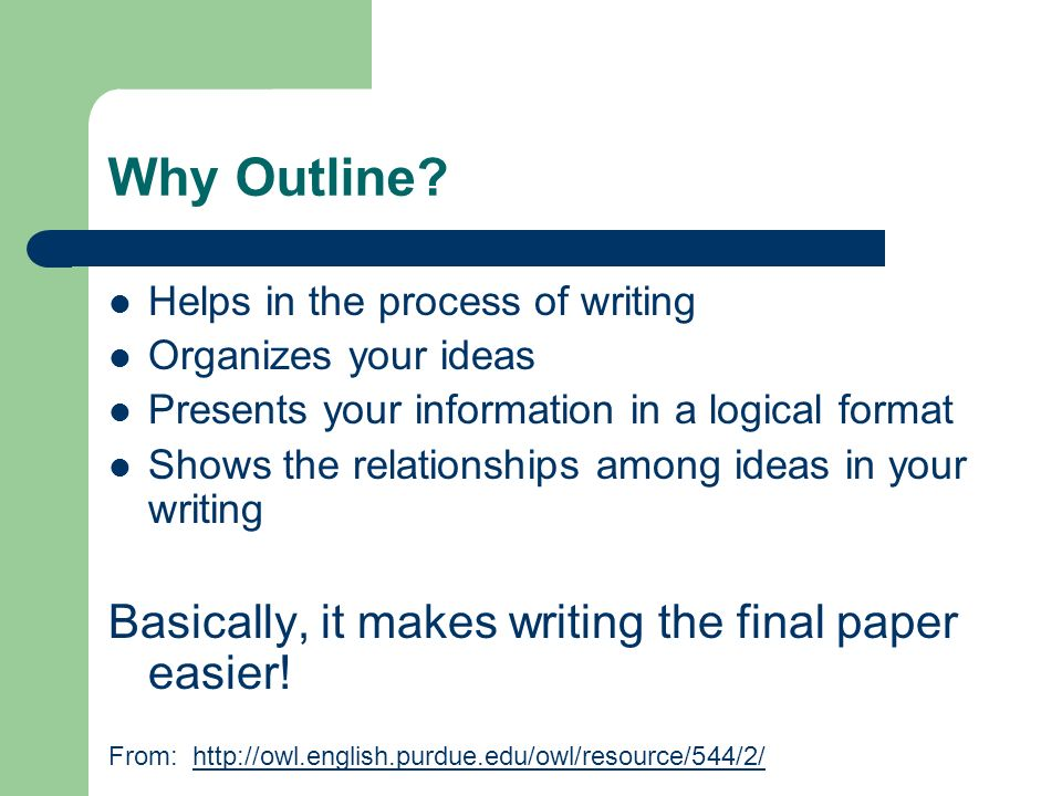 Why Outline Basically, it makes writing the final paper easier!