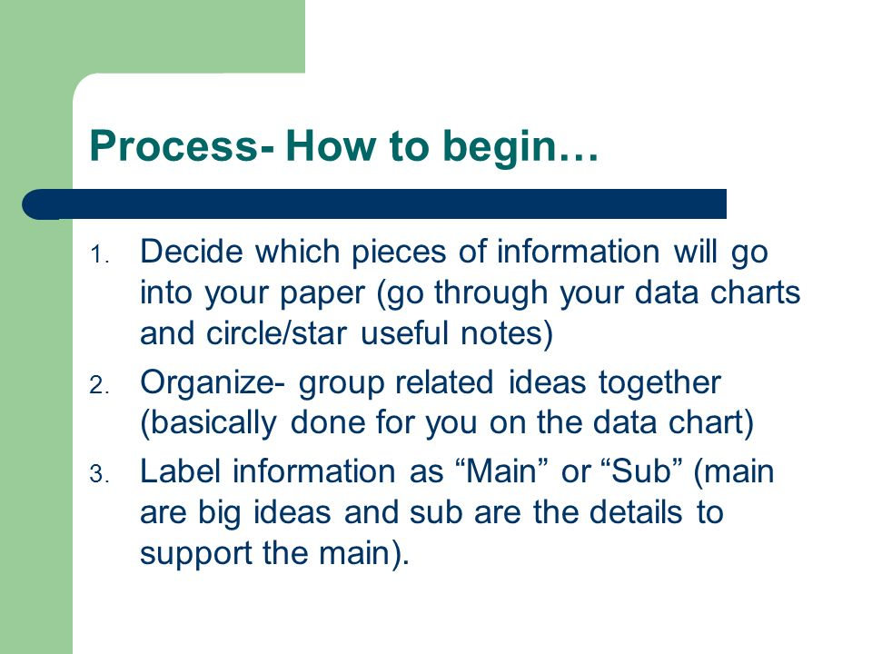 Process- How to begin… Decide which pieces of information will go into your paper (go through your data charts and circle/star useful notes)