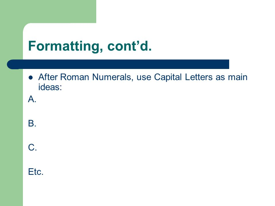 Formatting, cont'd. After Roman Numerals, use Capital Letters as main ideas: A. B. C. Etc.