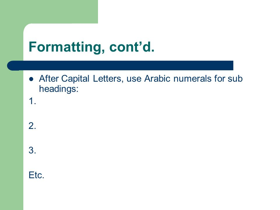 Formatting, cont'd. After Capital Letters, use Arabic numerals for sub headings: 1. 2. 3. Etc.