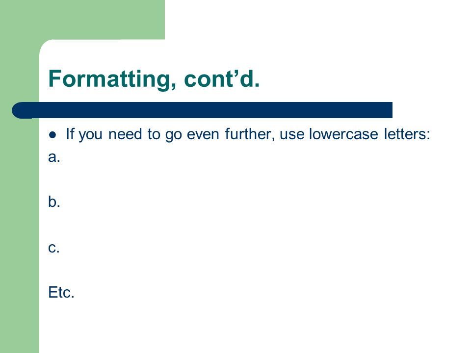 Formatting, cont'd. If you need to go even further, use lowercase letters: a. b. c. Etc.