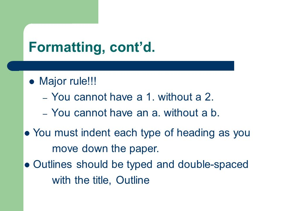 Formatting, cont'd. Major rule!!! You cannot have a 1. without a 2.