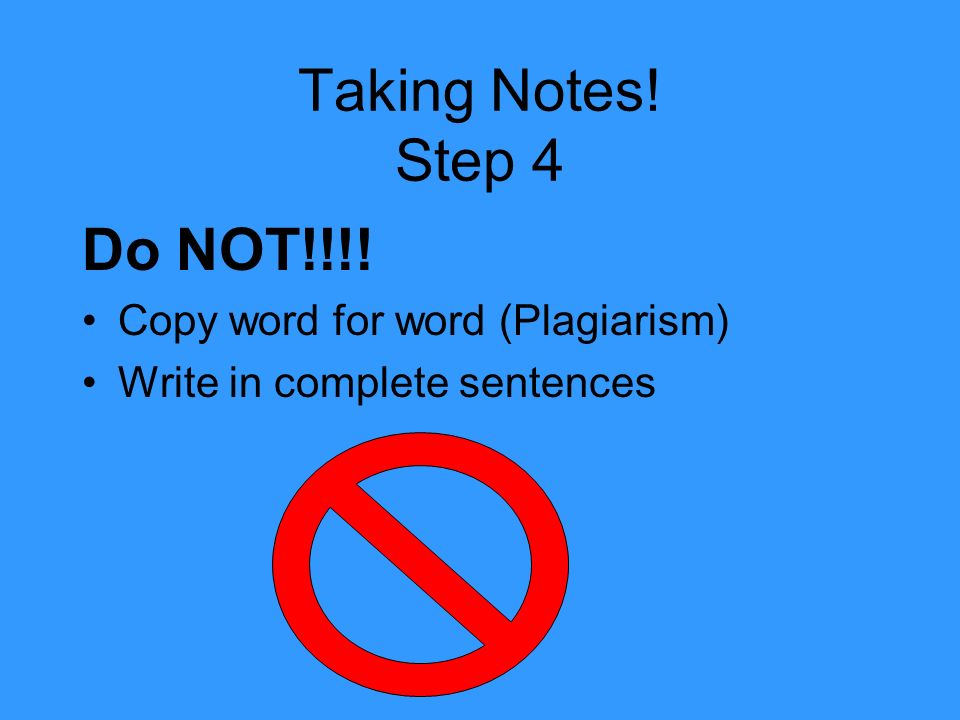 Taking Notes! Step 4 Do NOT!!!! Copy word for word (Plagiarism)