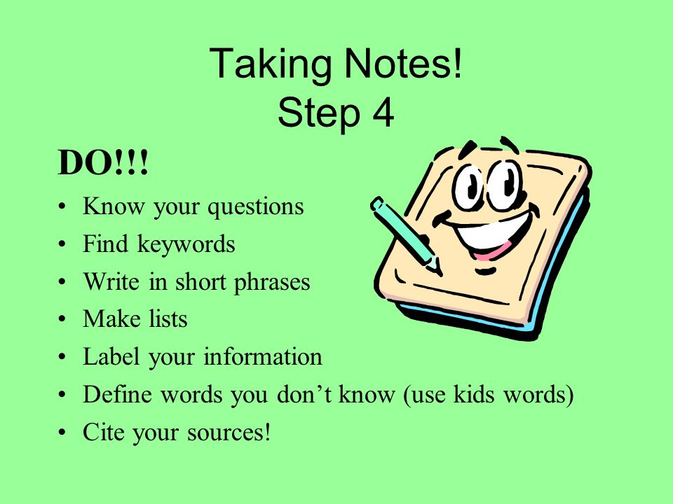 Taking Notes! Step 4 DO!!! Know your questions Find keywords